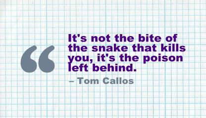 """""""It's not the bite of the snake that kills you, It's the poison left behind"""" -Tom Callos."""