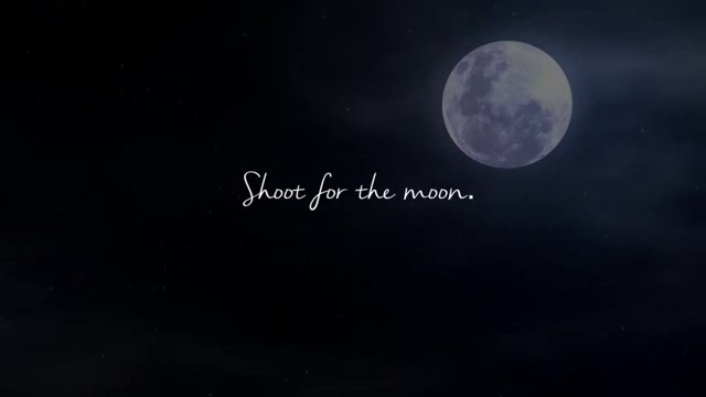 """shoot for the moon you'll land among the stars"""